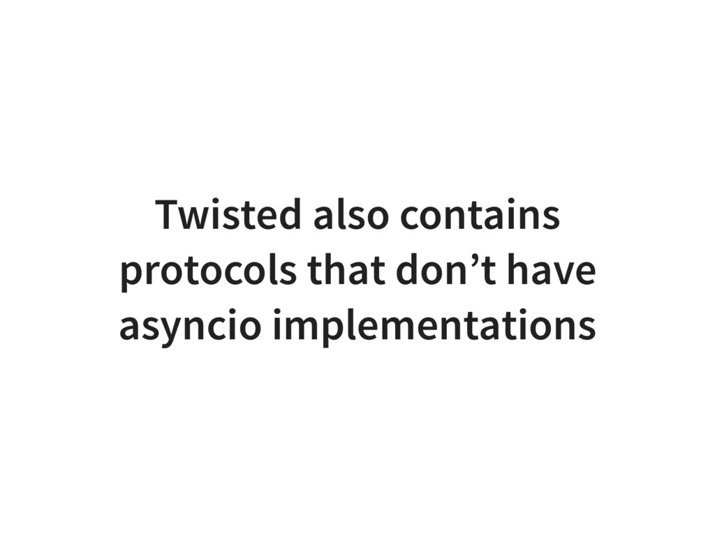 Twisted also contains protocols that don't have...