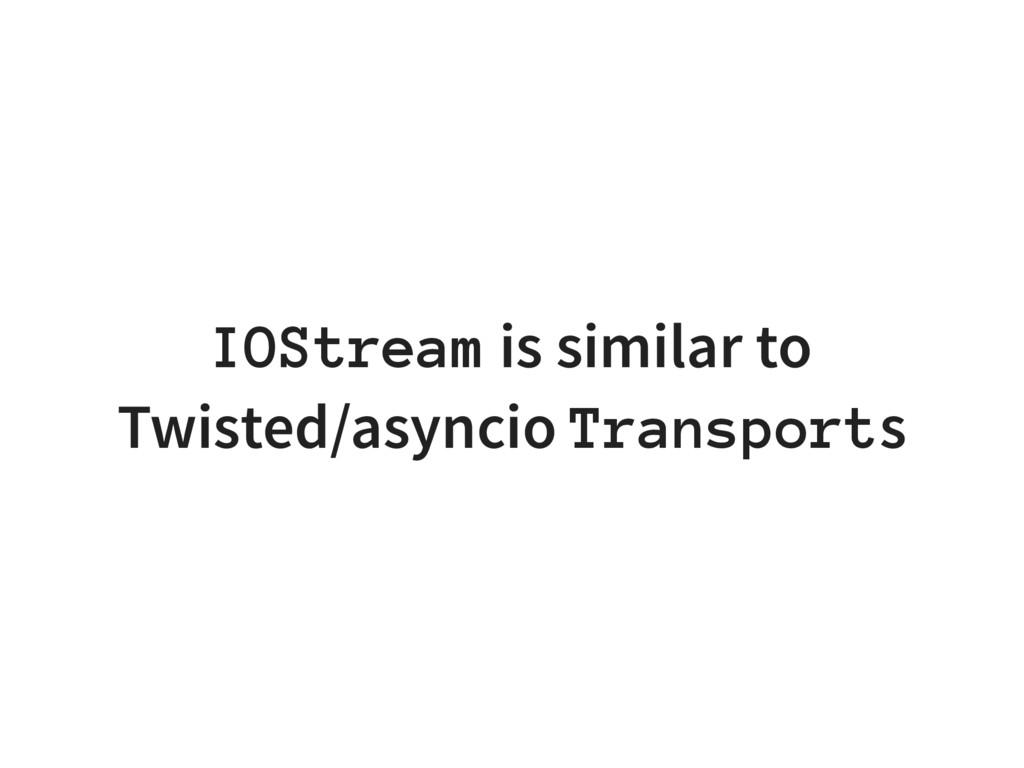 IOStream is similar to Twisted/asyncio Transpor...