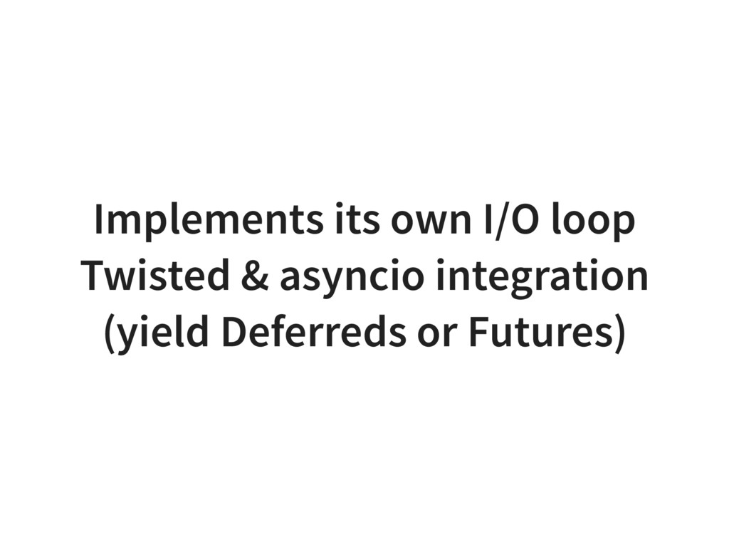 Implements its own I/O loop Twisted & asyncio i...