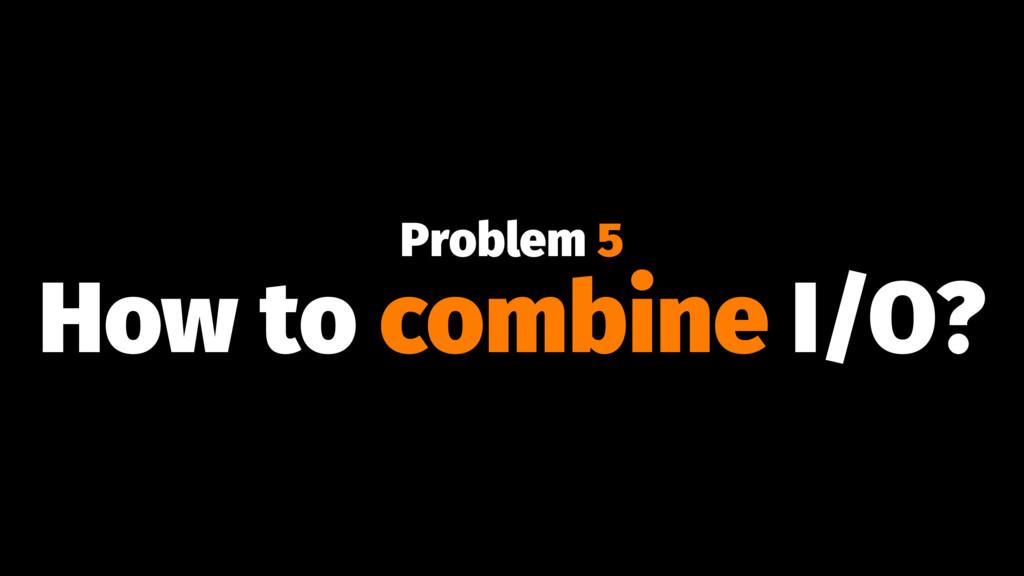 Problem 5 How to combine I/O?