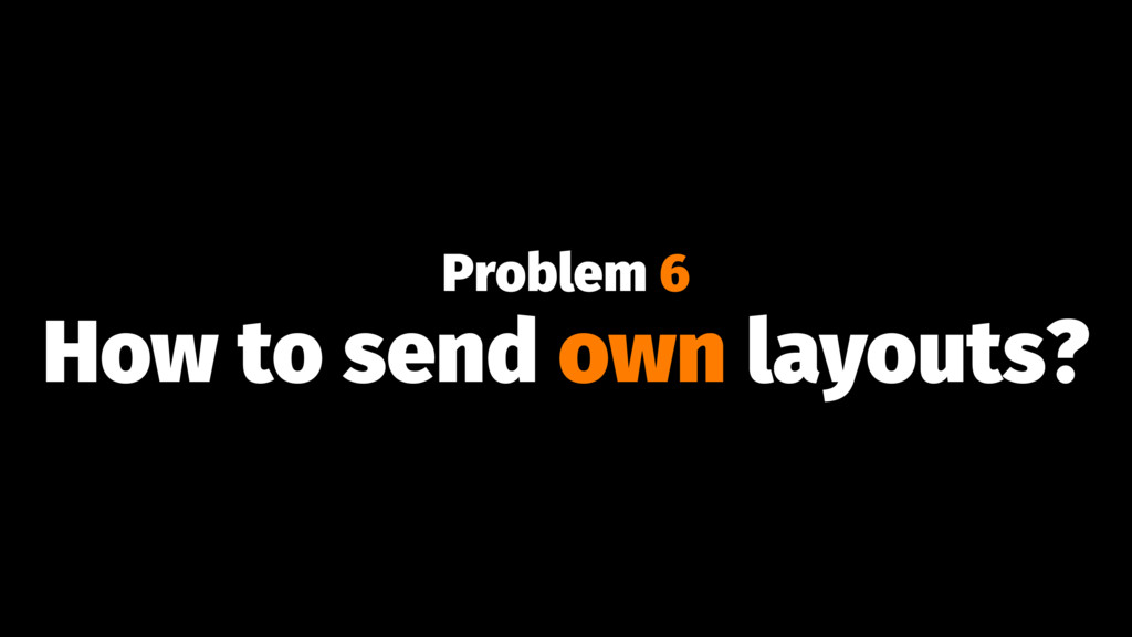 Problem 6 How to send own layouts?