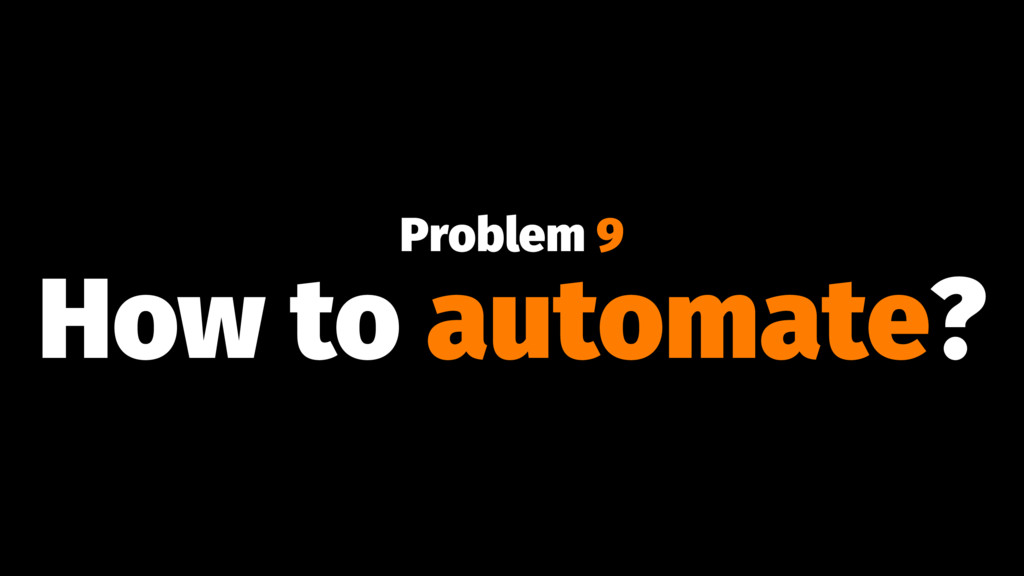 Problem 9 How to automate?