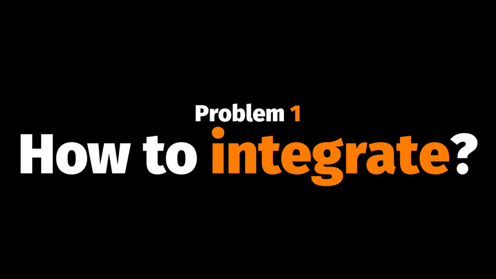 Problem 1 How to integrate?