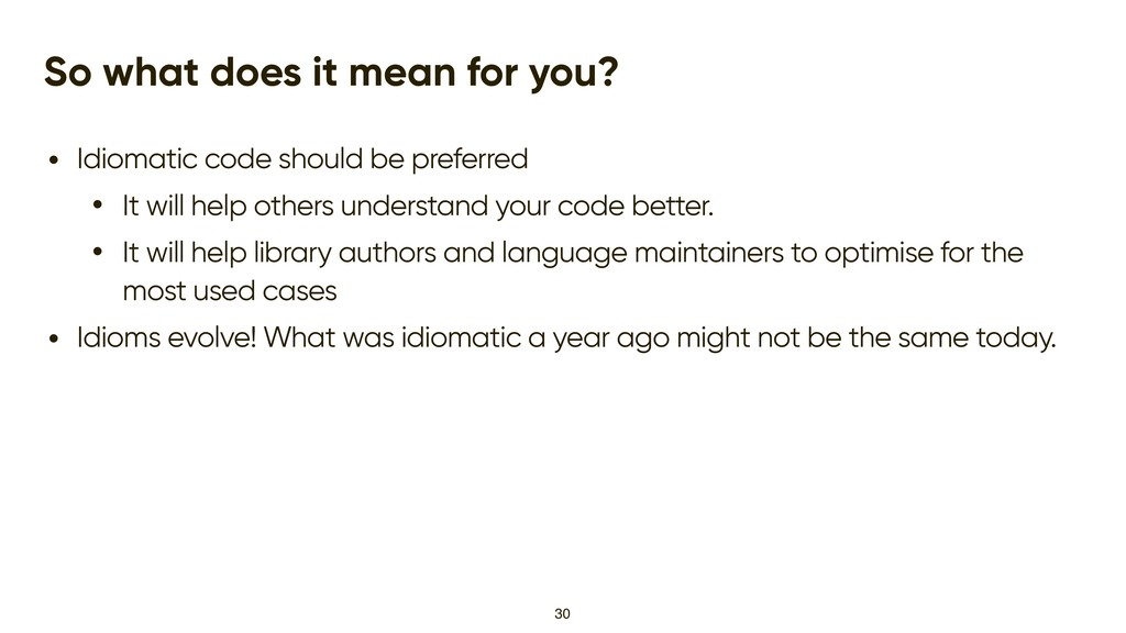 So what does it mean for you? • Idiomatic code ...