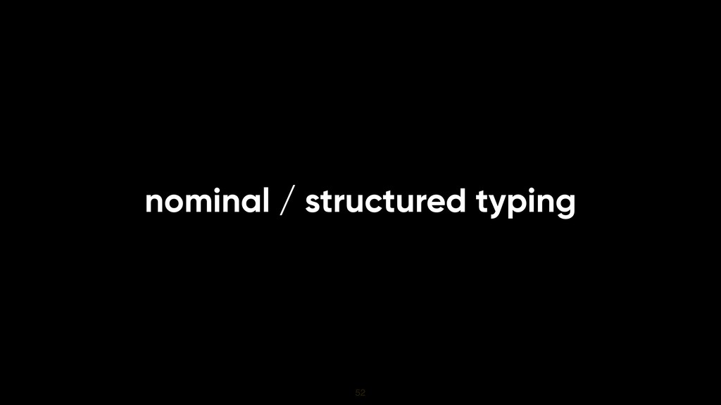 nominal / structured typing 52