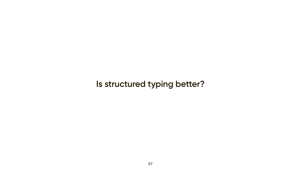 Is structured typing better? 57