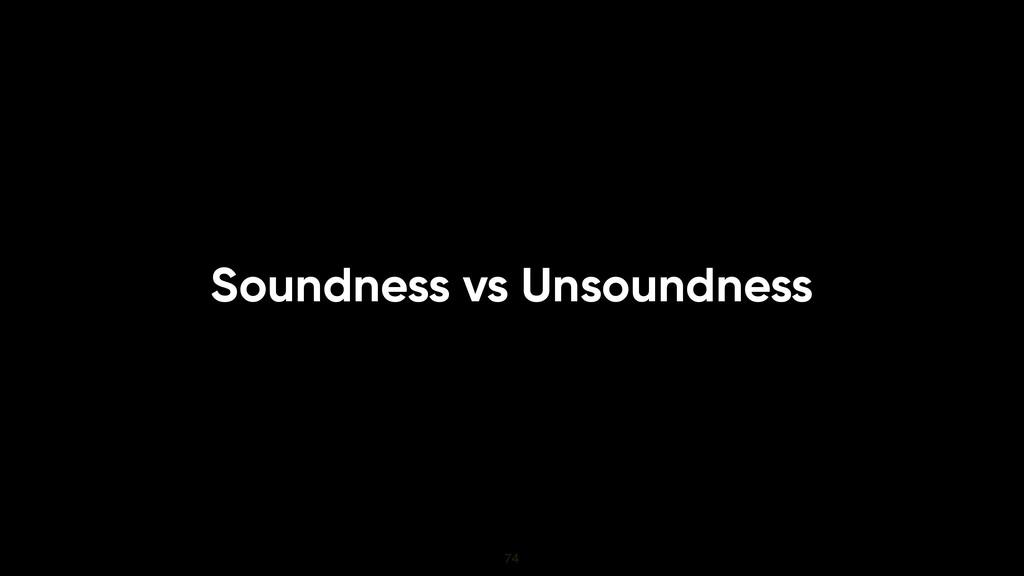 Soundness vs Unsoundness 74
