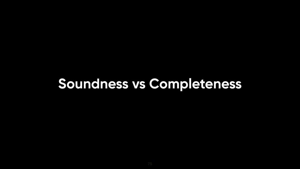 Soundness vs Completeness 75