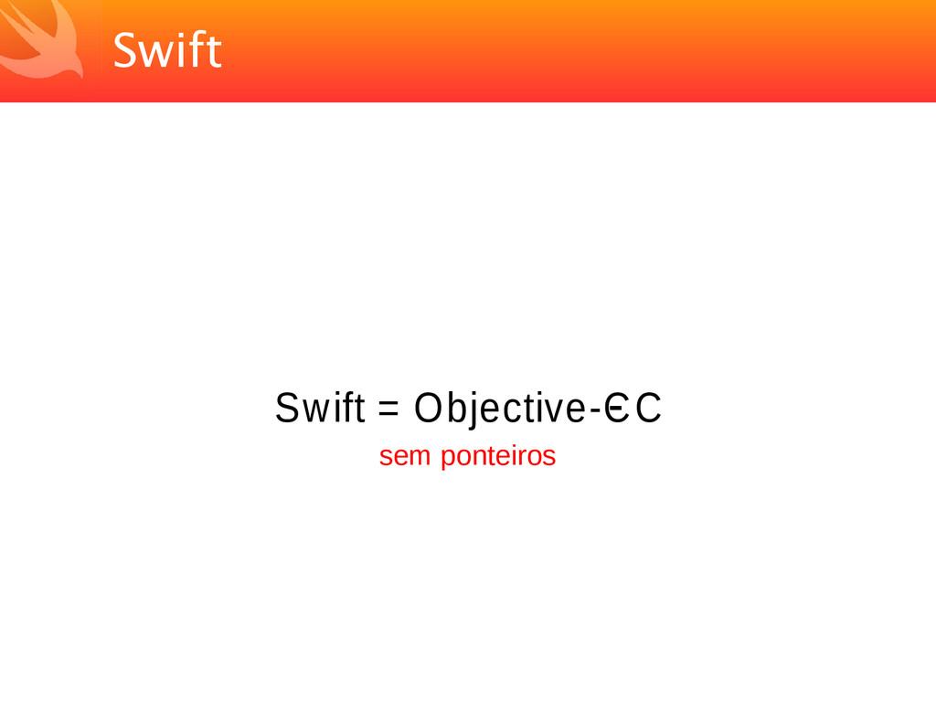 Swift Swift = Objective-C - C sem ponteiros
