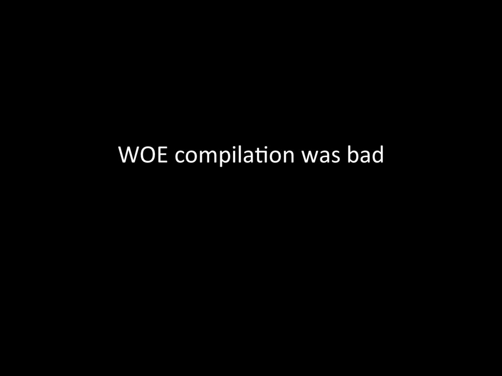 WOE compila@on was bad