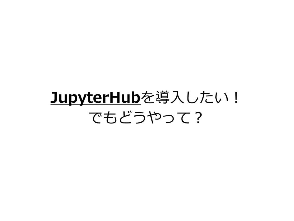 JupyterHubを導⼊したい︕ でもどうやって︖