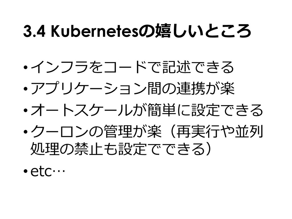 3.4 Kubernetesの嬉しいところ •インフラをコードで記述できる •アプリケーション...