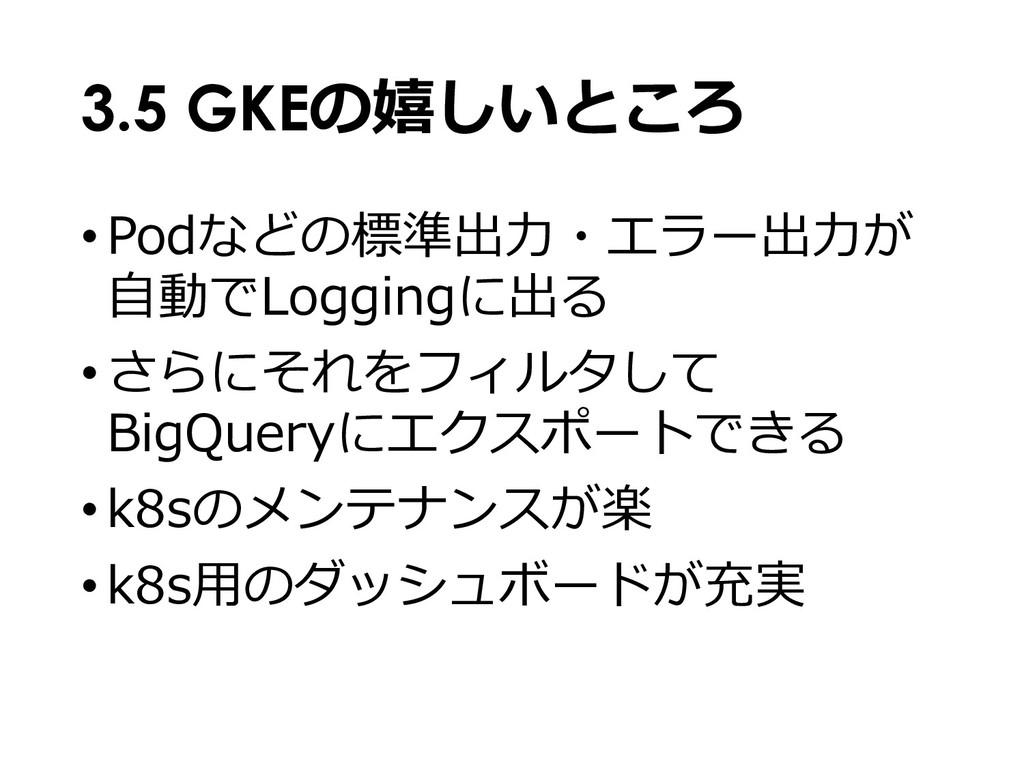 3.5 GKEの嬉しいところ •Podなどの標準出⼒・エラー出⼒が ⾃動でLoggingに出る...