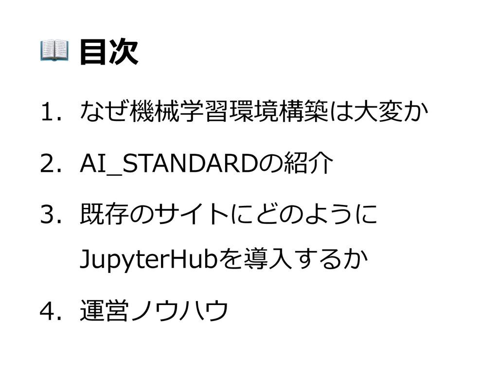 ⽬次 1. なぜ機械学習環境構築は⼤変か 2. AI_STANDARDの紹介 3. 既存のサ...