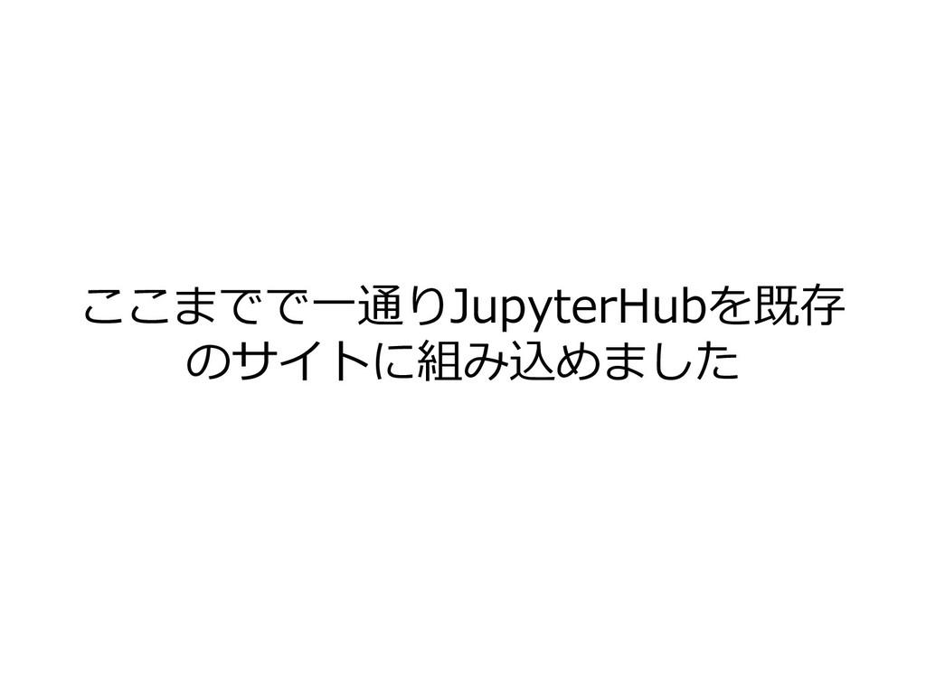 ここまでで⼀通りJupyterHubを既存 のサイトに組み込めました