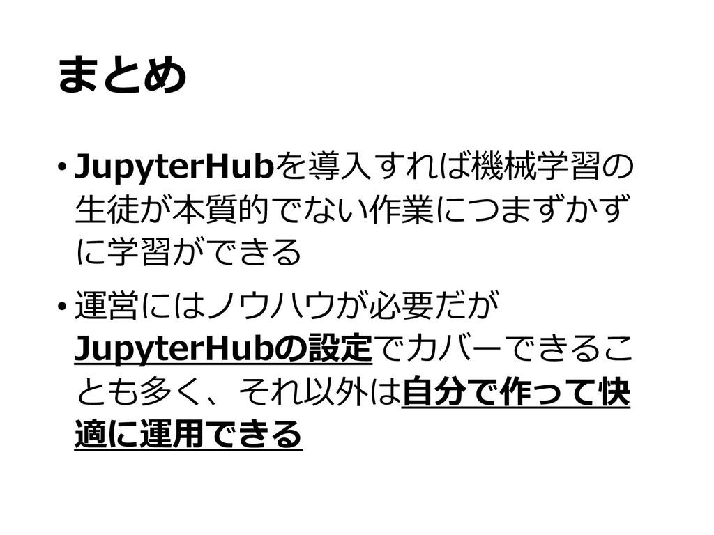 まとめ • JupyterHubを導⼊すれば機械学習の ⽣徒が本質的でない作業につまずかず に...