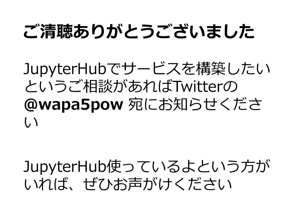 ご清聴ありがとうございました JupyterHubでサービスを構築したい というご相談があれば...