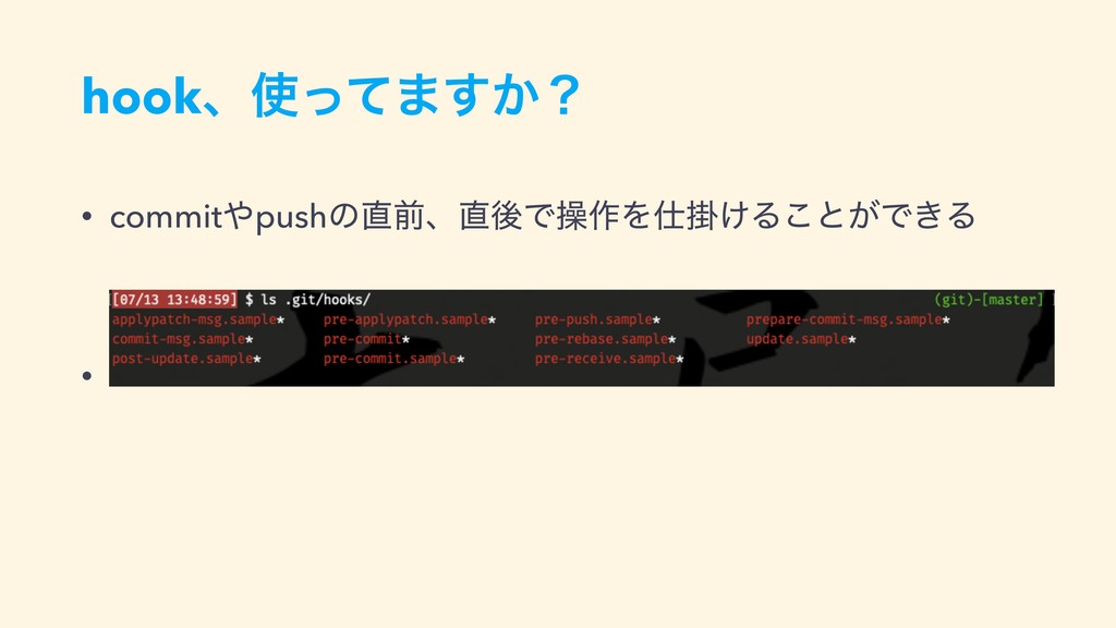 hookɺ࢖ͬͯ·͔͢ʁ • commit΍pushͷ௚લɺ௚ޙͰૢ࡞Λ࢓ֻ͚Δ͜ͱ͕Ͱ͖Δ •
