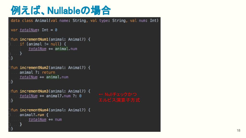 18 例えば、Nullableの場合 ← Nullチェックかつ エルビス演算子方式