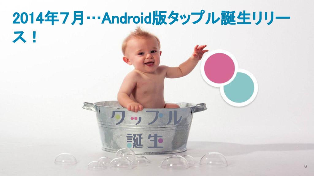 6 2014年7月…Android版タップル誕生リリー ス!
