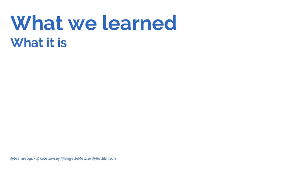 What we learned What it is @teamreops / @kateto...
