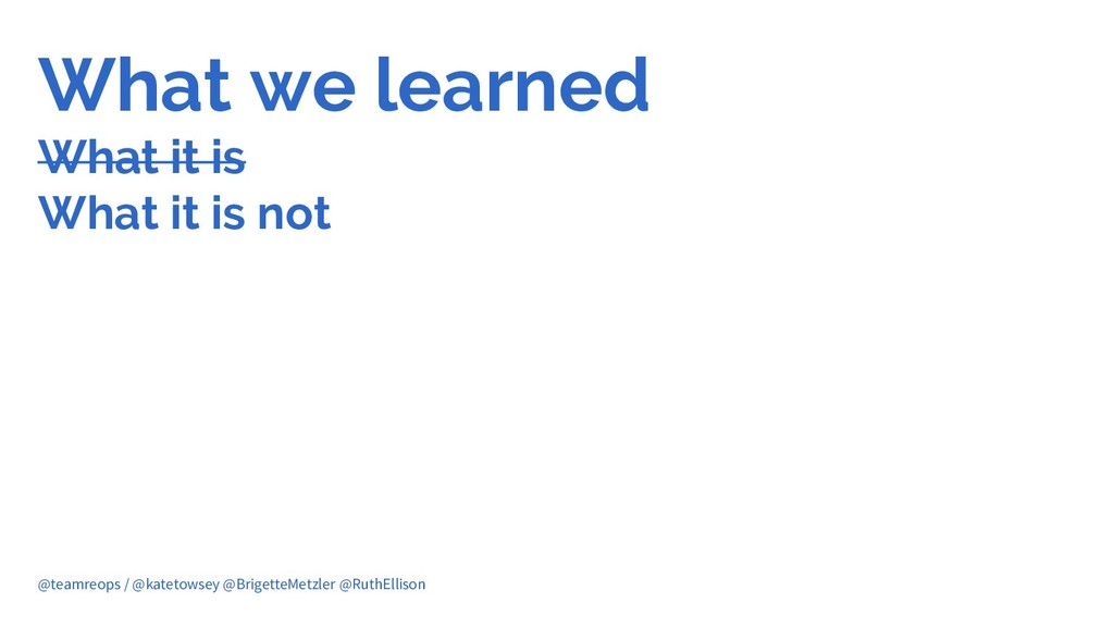 What we learned What it is What it is not @team...