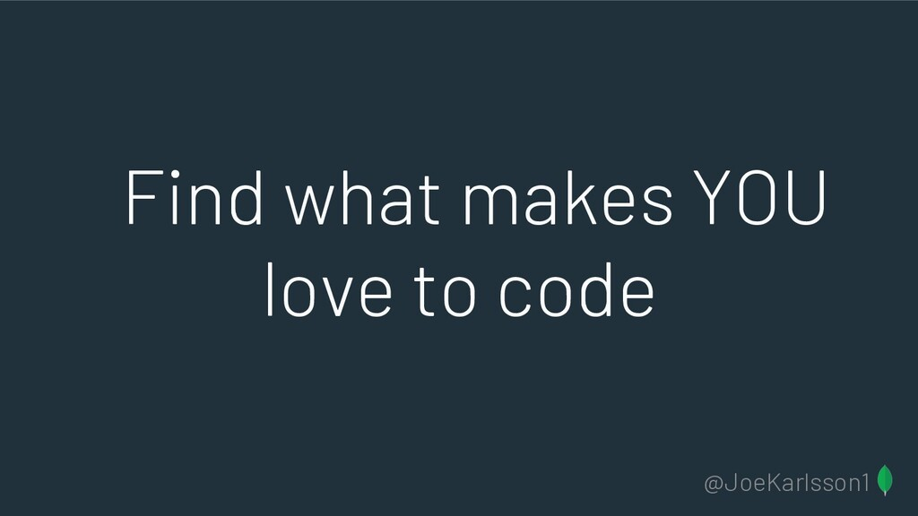 @JoeKarlsson1 Find what makes YOU love to code