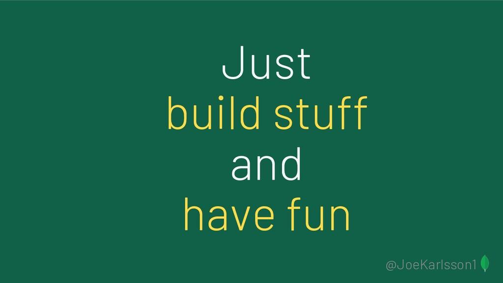 @JoeKarlsson1 Just build stuff and have fun