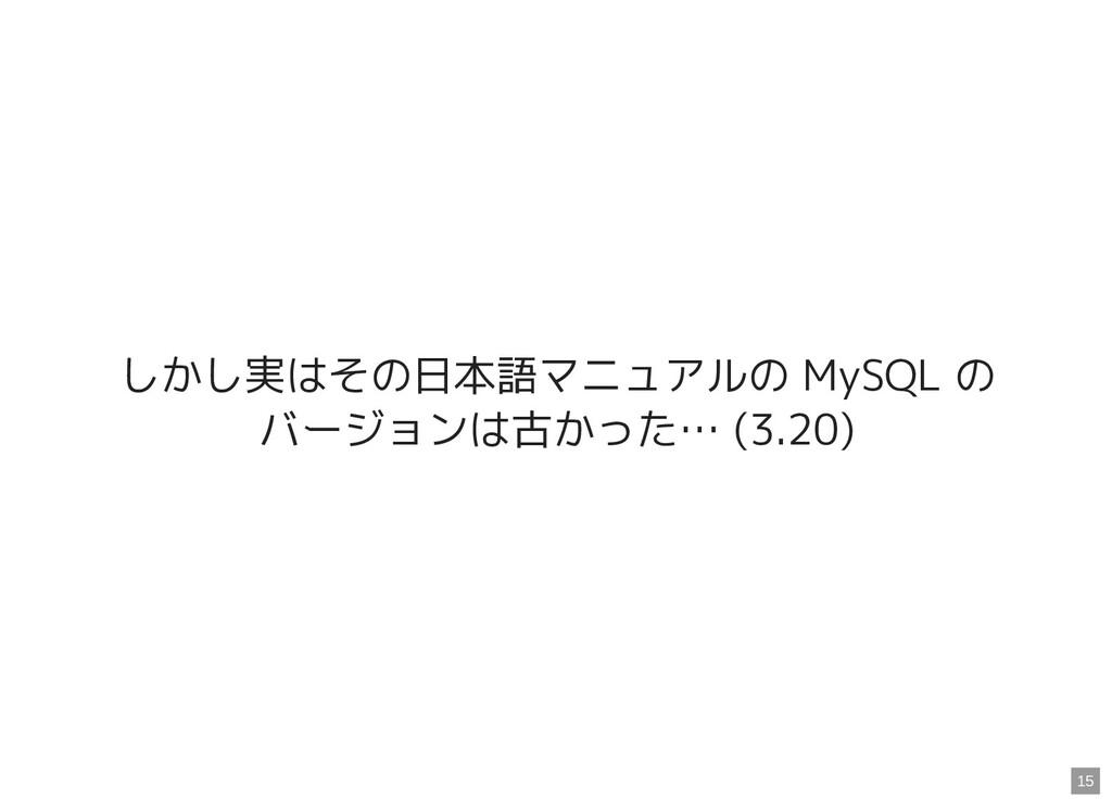 しかし実はその日本語マニュアルの MySQL の バージョンは古かった… (3.20) 15