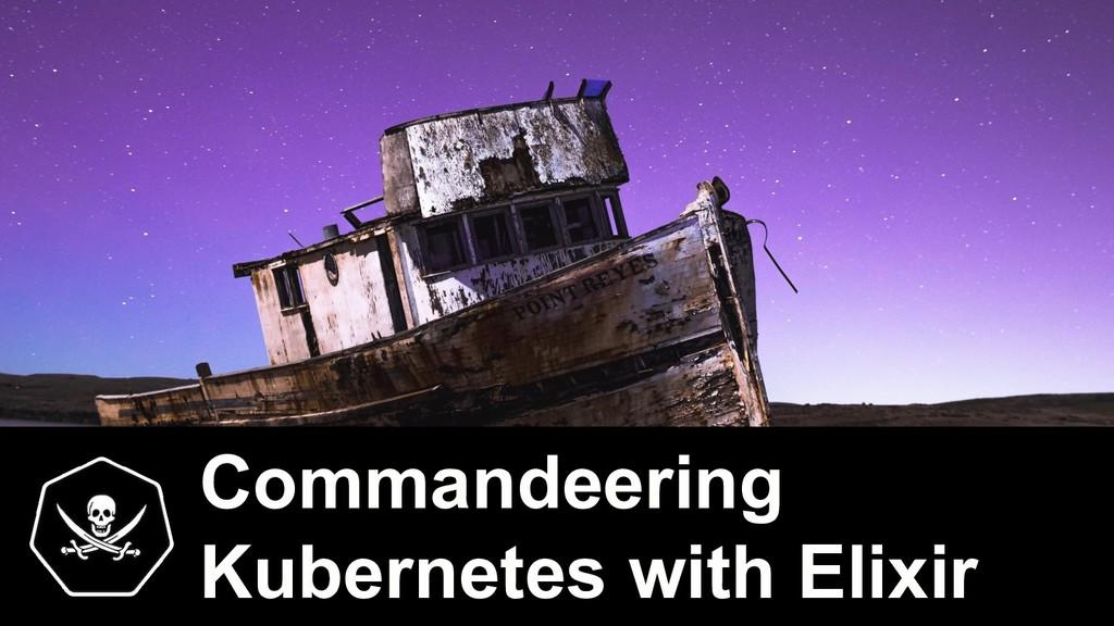 Commandeering Kubernetes with Elixir