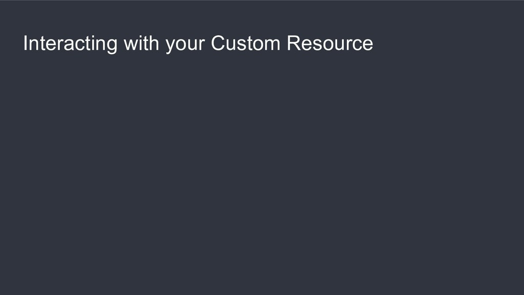 Interacting with your Custom Resource