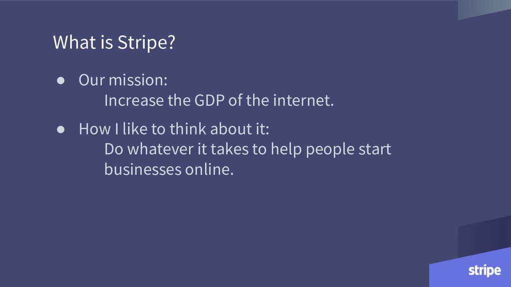 What is Stripe? ● Our mission: Increase the GDP...