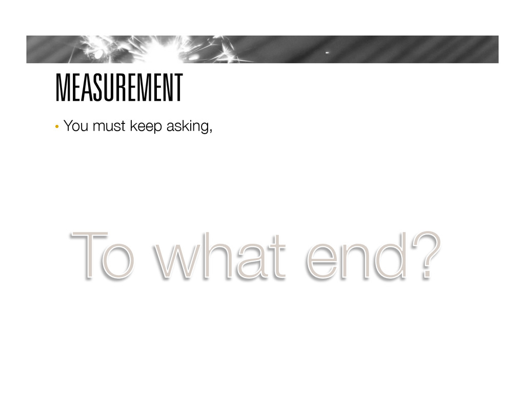 MEASUREMENT •  You must keep asking,