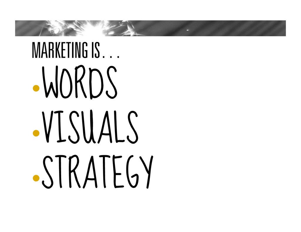 MARKETING IS… • WORDS • VISUALS • STRATEGY
