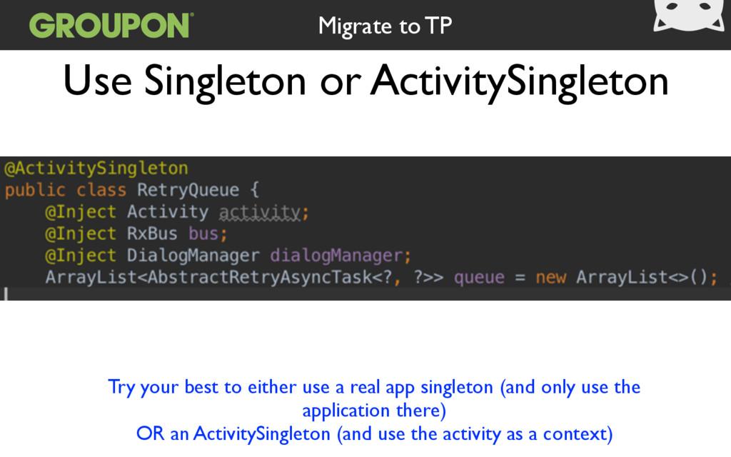 Use Singleton or ActivitySingleton Migrate to T...