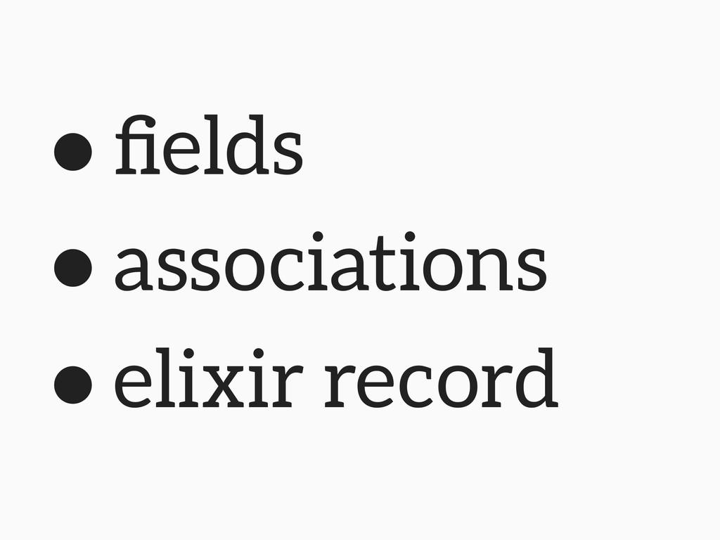 • fields • associations • elixir record