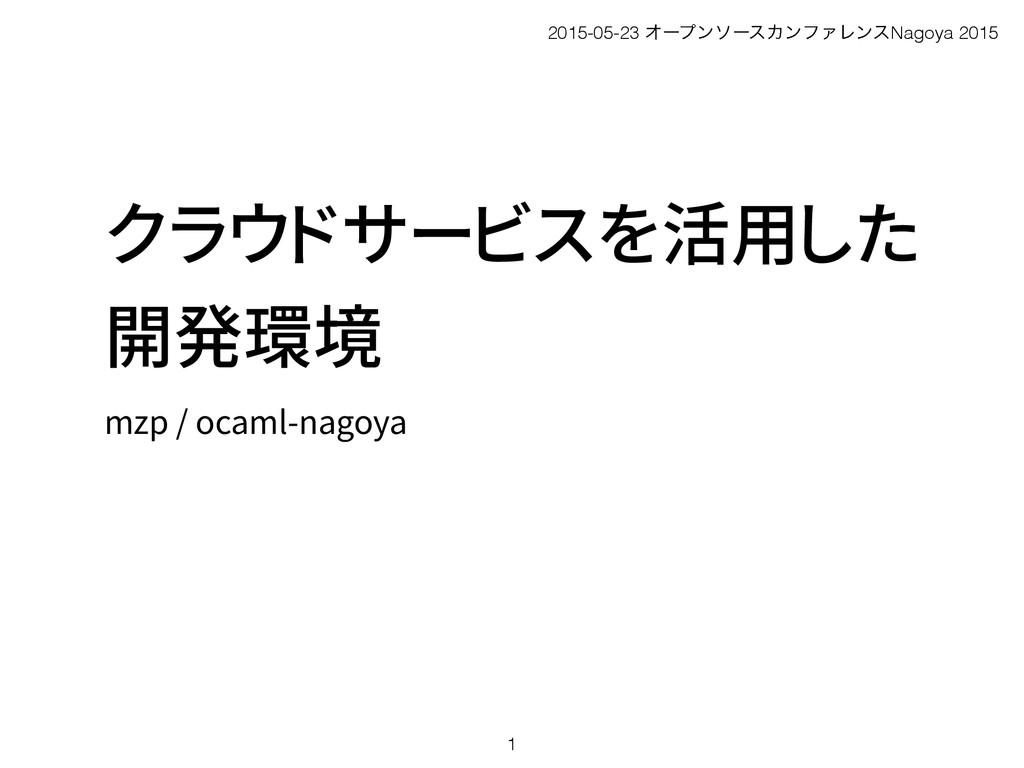 クラウドサービスを活用した 開発環境 mzp / ocaml-nagoya 1 2015-05...