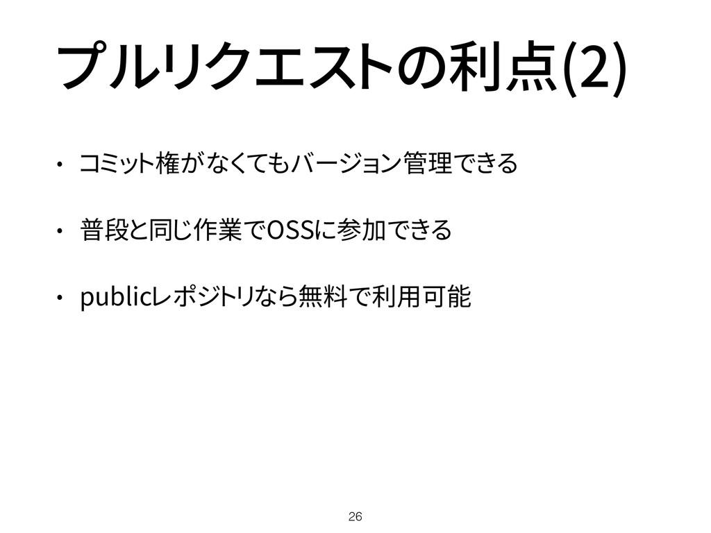 プルリクエストの利点(2) • コミット権がなくてもバージョン管理できる • 普段と同じ作業で...