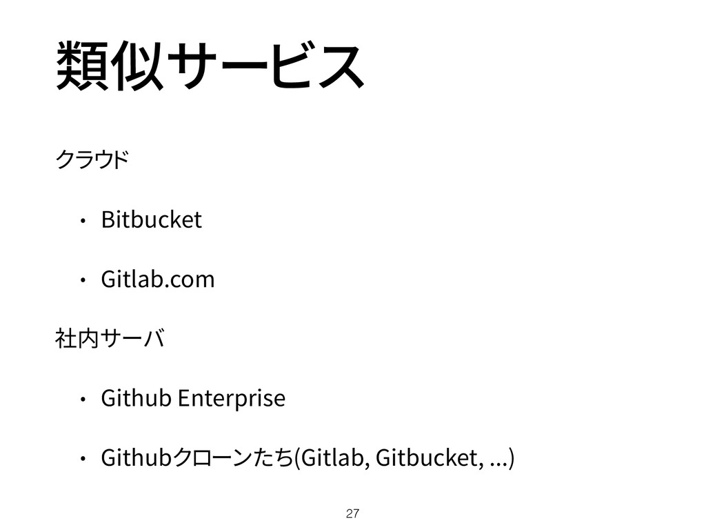 類似サービス クラウド • Bitbucket • Gitlab.com 社内サーバ • Gi...
