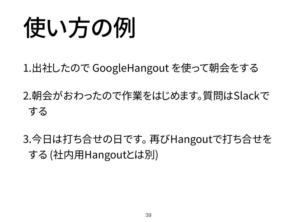 使い方の例 1.出社したので GoogleHangout を使って朝会をする 2.朝会がおわっ...