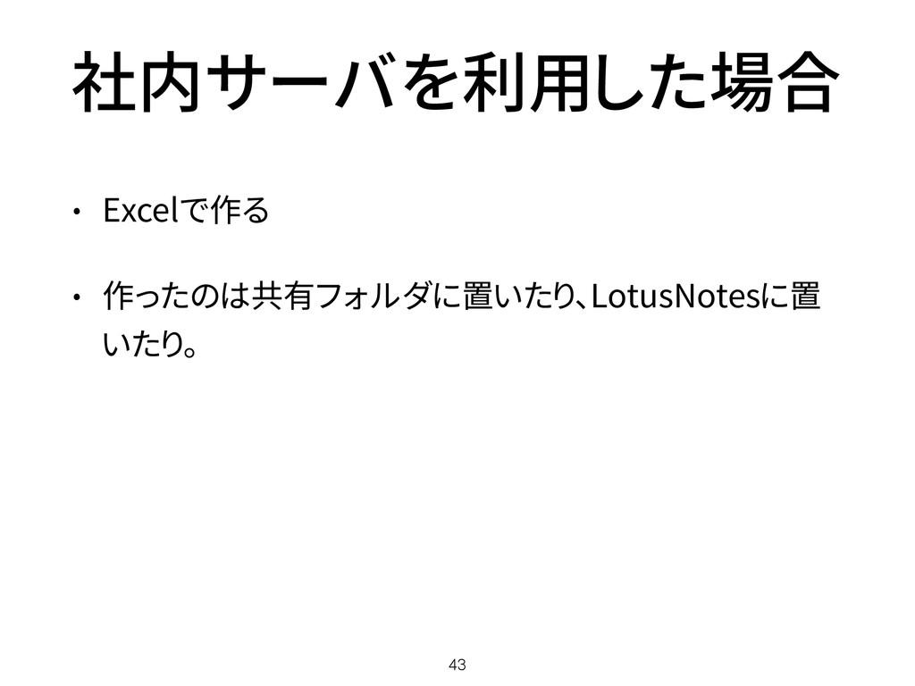 社内サーバを利用した場合 • Excelで作る • 作ったのは共有フォルダに置いたり、Lotu...