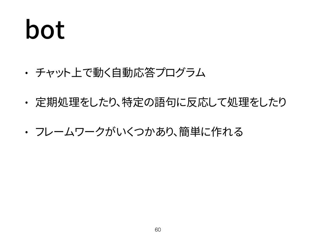 bot • チャット上で動く自動応答プログラム • 定期処理をしたり、特定の語句に反応して処理...