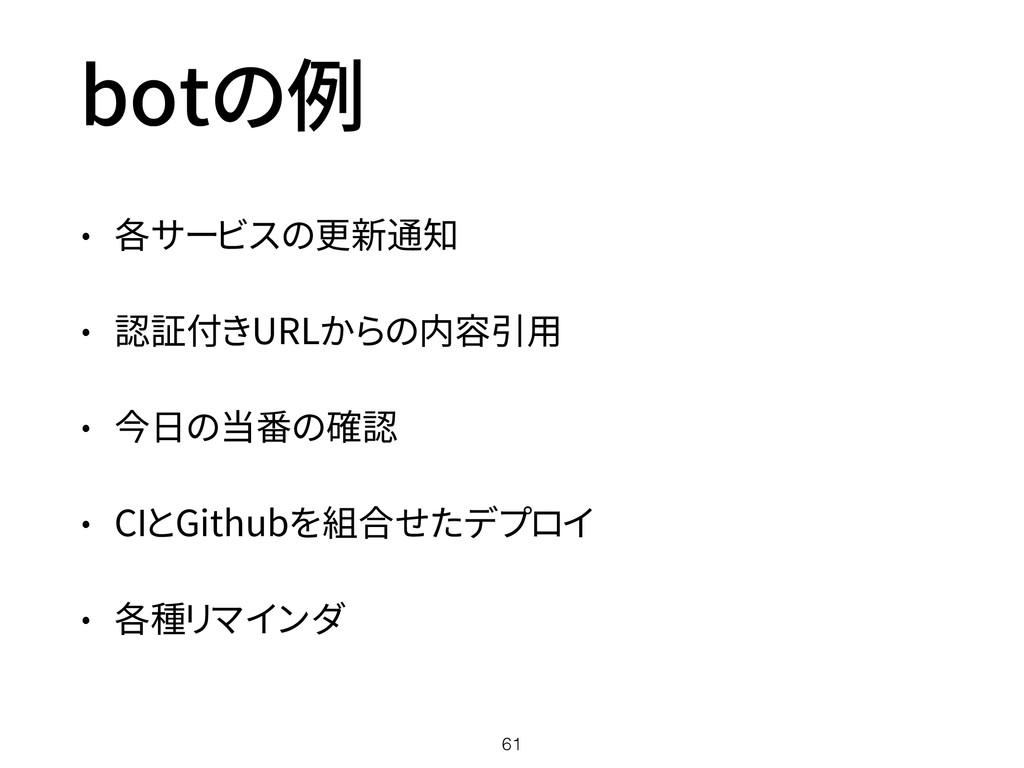botの例 • 各サービスの更新通知 • 認証付きURLからの内容引用 • 今日の当番の確認 ...