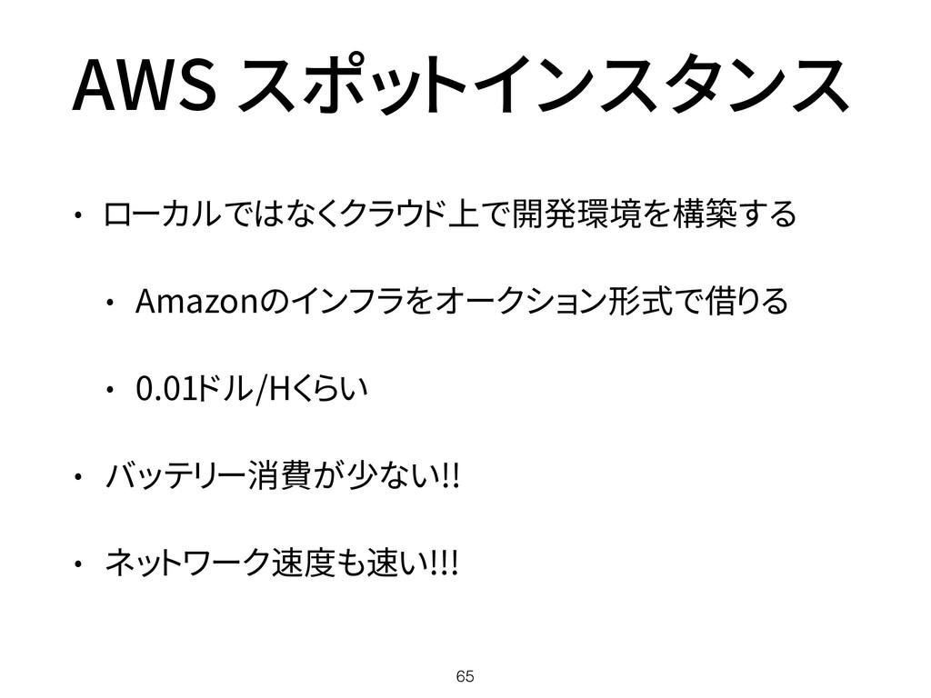 AWS スポットインスタンス • ローカルではなくクラウド上で開発環境を構築する • Amaz...