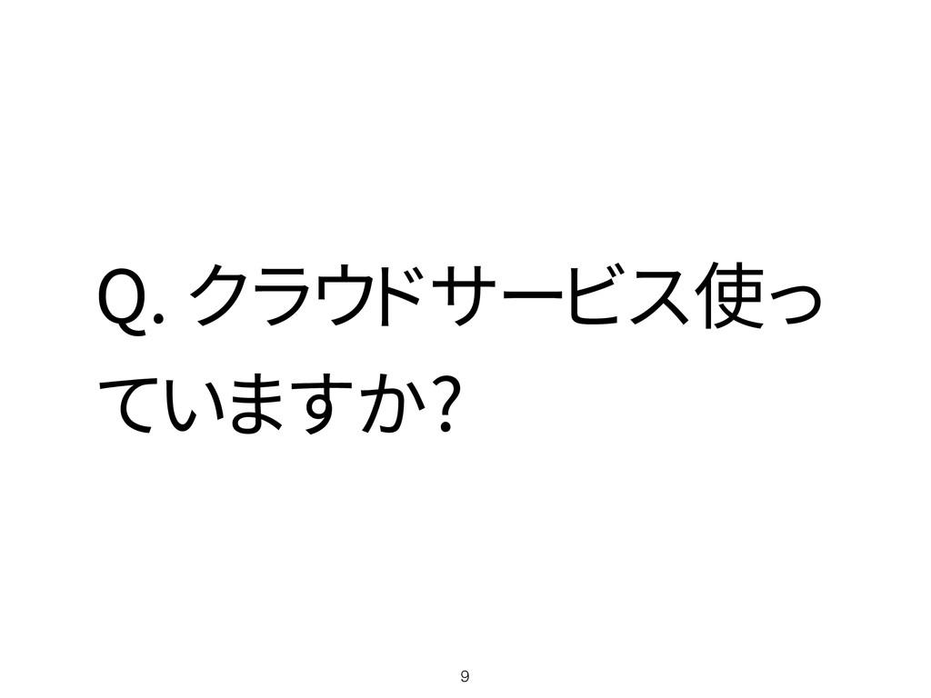 Q. クラウドサービス使っ ていますか? 9