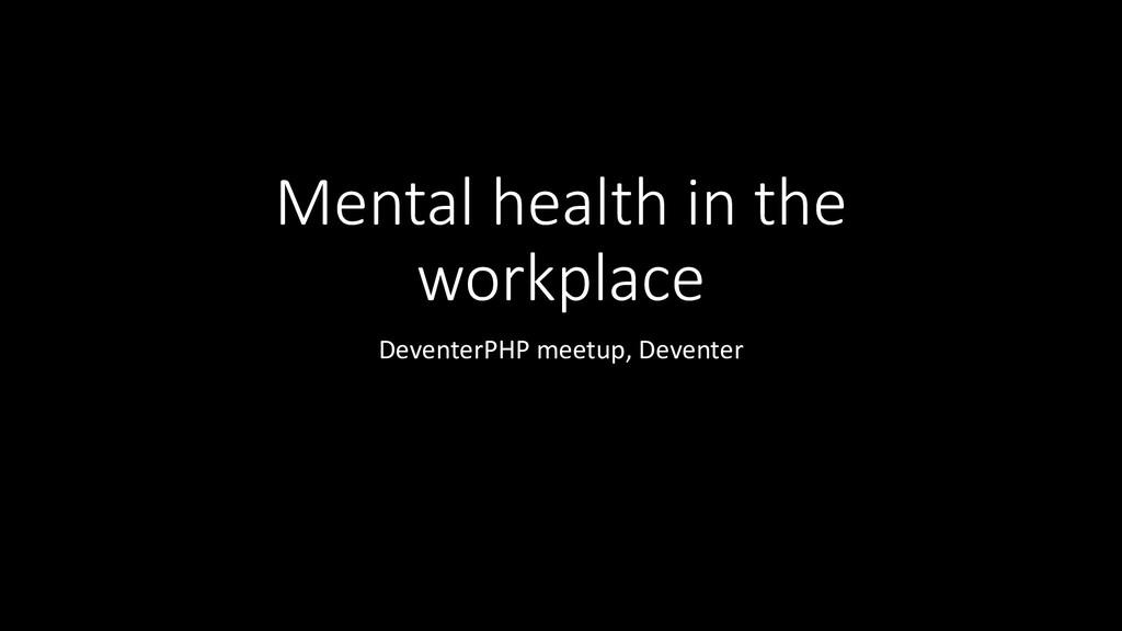 Mental health in the workplace DeventerPHP meet...