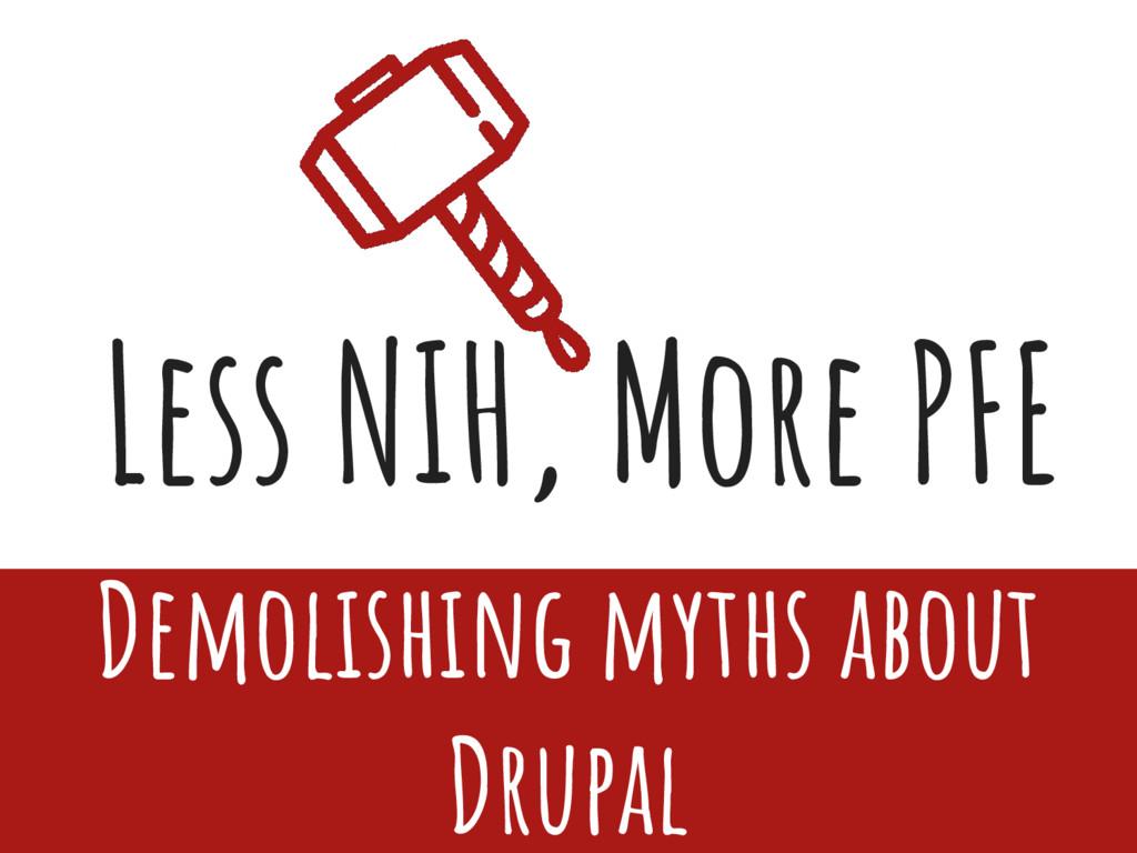 Less NIH, More PFE Demolishing myths about Drup...