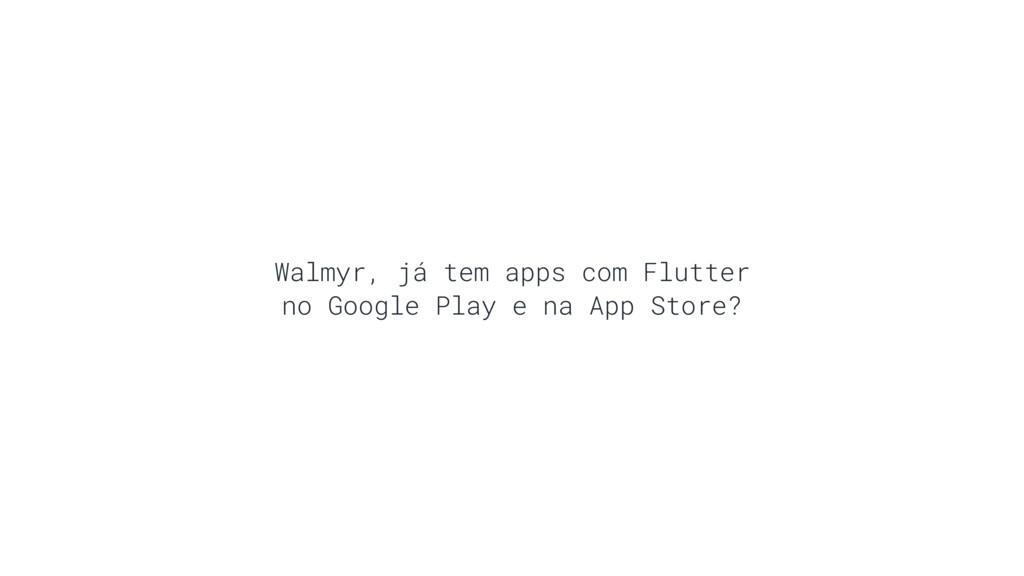 Walmyr, já tem apps com Flutter no Google Play ...