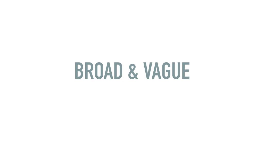 BROAD & VAGUE