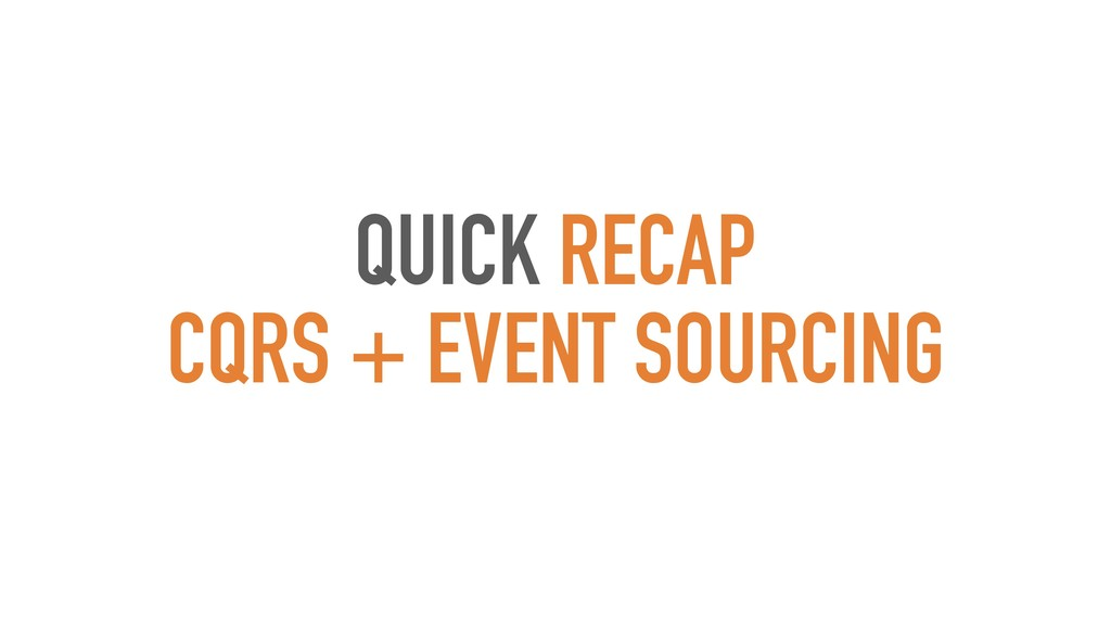 QUICK RECAP CQRS + EVENT SOURCING